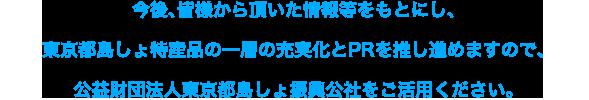 今後、皆様から頂いた情報等をもとにし、東京都島しょ特産品の一層の充実化とPRを推し進めますので、公益財団法人東京都島しょ振興公社をご活用ください。
